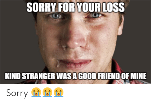 Sorry, Good, and Mine: SORRY FOR YOUR LOSS  KIND STRANGER WAS A GOOD FRIEND OF MINE Sorry 😭😭😭