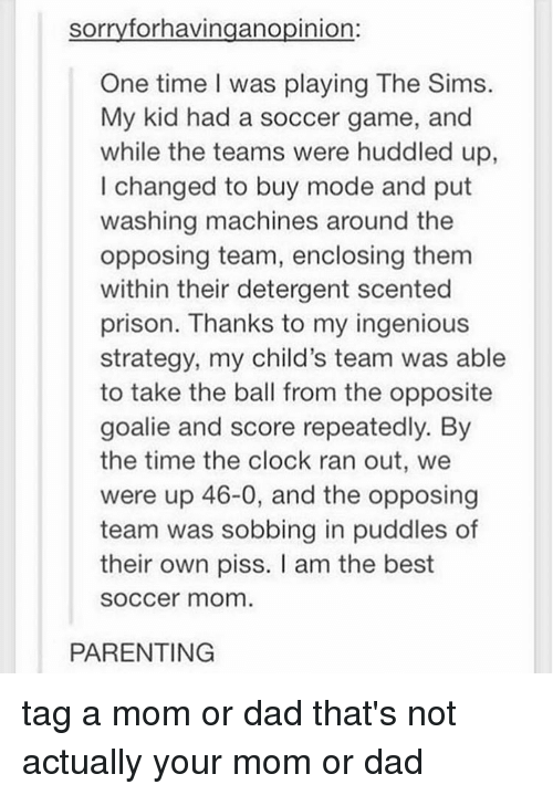 ingenious: sorry forhavingano pinion  One time I was playing The Sims.  My kid had a soccer game, and  while the teams were huddled up  I changed to buy mode and put  washing machines around the  opposing team, enclosing them  within their detergent scented  prison. Thanks to my ingenious  strategy, my child's team was able  to take the ball from the opposite  goalie and score repeatedly. By  the time the clock ran out, we  were up 46-0, and the opposing  team was sobbing in puddles of  their own piss. am the best  SOCCer mom  PARENTING tag a mom or dad that's not actually your mom or dad