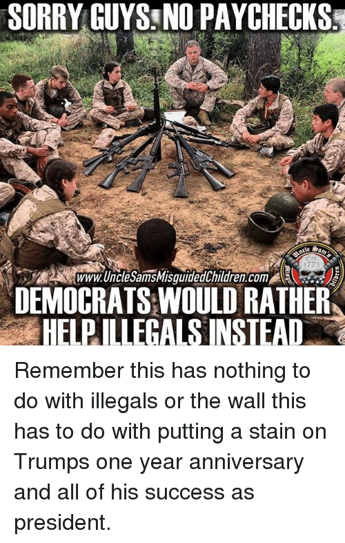 Memes, Sorry, and Help: SORRY GUYS: NO PAYCHECKS  1775  Www.UncleSamsMisguidedChildren.com  DEMOCRATS WOULD RATHER  HELP ILLEGALS INSTEAD Remember this has nothing to do with illegals or the wall this has to do with putting a stain on Trumps one year anniversary and all of his success as president.