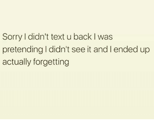 Funny, Sorry, and Text: Sorry I didn't text u back I was  pretending I didn't see it and l ended up  actually forgetting