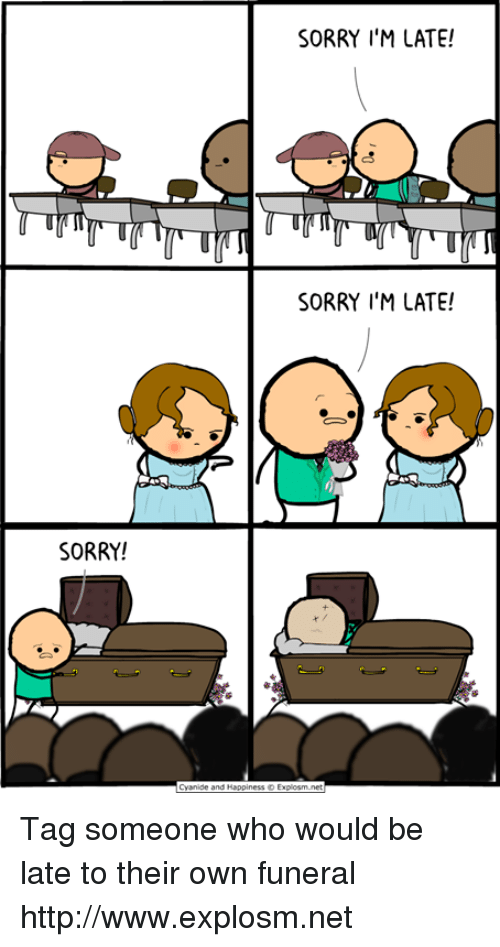 Dank, Sorry, and Http: SORRY I'M LATE!  SORRY I'M LATE!  SORRY! Tag someone who would be late to their own funeral http://www.explosm.net