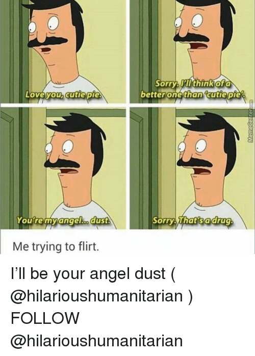 Sorry, Angel, and Girl Memes: Sorry Mlthinkofa  betterone than cutie pie  Loveyouhcutie pie  Youre myangelho duSt  Sorry That sadrug  Me trying to flirt. I'll be your angel dust ( @hilarioushumanitarian ) FOLLOW @hilarioushumanitarian