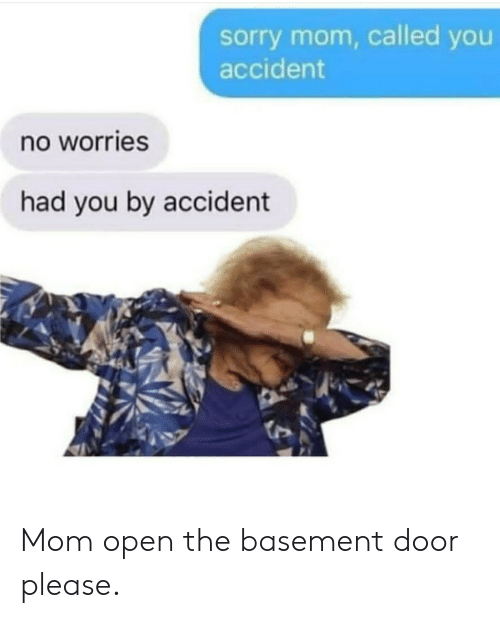 Sorry, Mom, and Open: sorry mom, called you  accident  no worries  had you by accident Mom open the basement door please.
