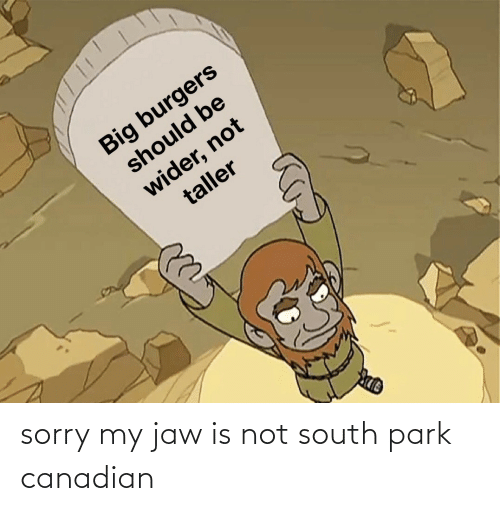 Sorry, South Park, and Canadian: sorry my jaw is not south park canadian