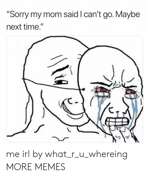 """What R: """"Sorry my mom said I can't go. Maybe  next time."""" me irl by what_r_u_whereing MORE MEMES"""