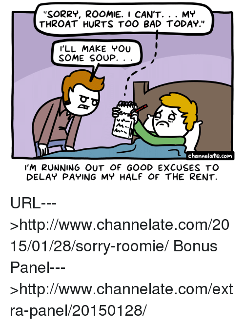 """Memes, 🤖, and Rent: SORRY, ROOMIE. I CAN'T  MY  THROAT HURTS TOO BAD TODAY.""""  I'LL MAKE YOU  SOME SOUP.  NL  channelate.com  I'M RUNNING OUT OF GOOD EXCUSES TO  DELAY PAYING MY HALF OF THE RENT. URL--->http://www.channelate.com/2015/01/28/sorry-roomie/ Bonus Panel--->http://www.channelate.com/extra-panel/20150128/"""