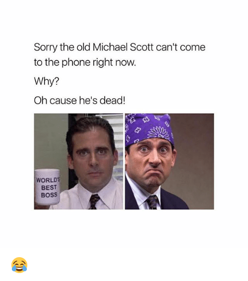 deads: Sorry the old Michael Scott can't come  to the phone right now.  Why?  Oh cause he's dead!  WORLD  BEST  BOSS 😂