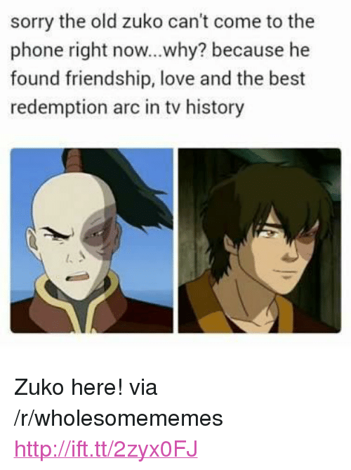"""zuko: sorry the old zuko can't come to the  phone right now...why? because he  found friendship, love and the best  redemption arc in tv history <p>Zuko here! via /r/wholesomememes <a href=""""http://ift.tt/2zyx0FJ"""">http://ift.tt/2zyx0FJ</a></p>"""