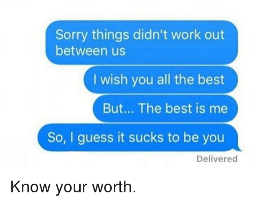 guess.it: Sorry things didn't work out  between us  I wish you all the best  But... The best is me  So, I guess it sucks to be you  Delivered Know your worth.