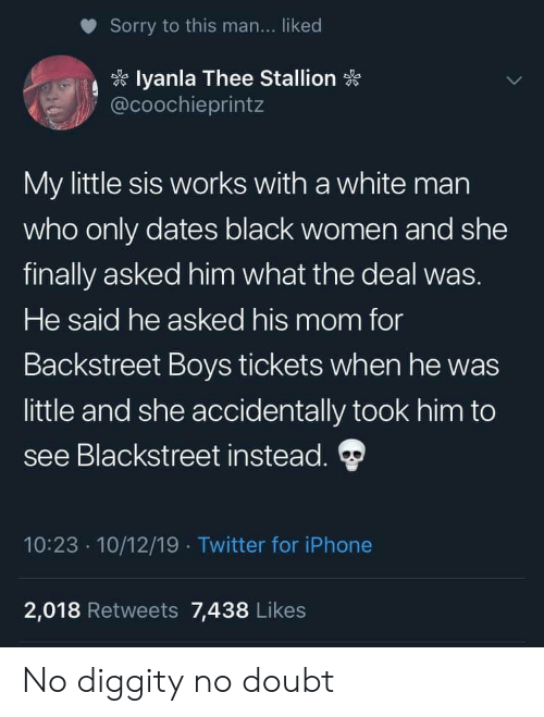 thee: Sorry to this man... liked  lyanla Thee Stallion  @coochieprintz  My little sis works with a white man  who only dates black women and she  finally asked him what the deal was.  He said he asked his mom for  Backstreet Boys tickets when he was  little and she accidentally took him to  see Blackstreet instead.  10:23 10/12/19 Twitter for iPhone  2,018 Retweets 7,438 Likes No diggity no doubt