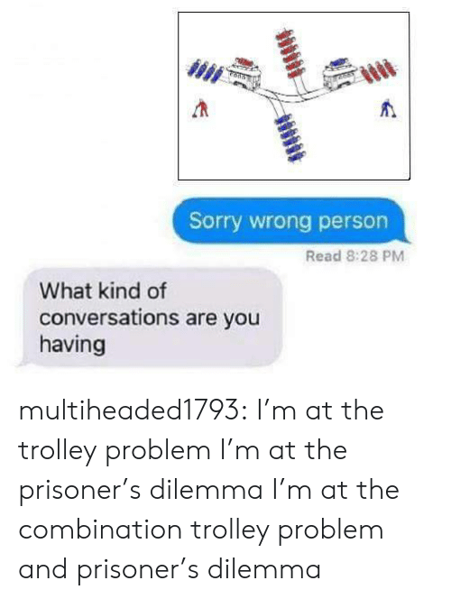 prisoners: Sorry wrong person  Read 8:28 PM  What kind of  conversations are you  having multiheaded1793: I'm at the trolley problem  I'm at the prisoner's dilemma  I'm at the combination trolley problem and prisoner's dilemma