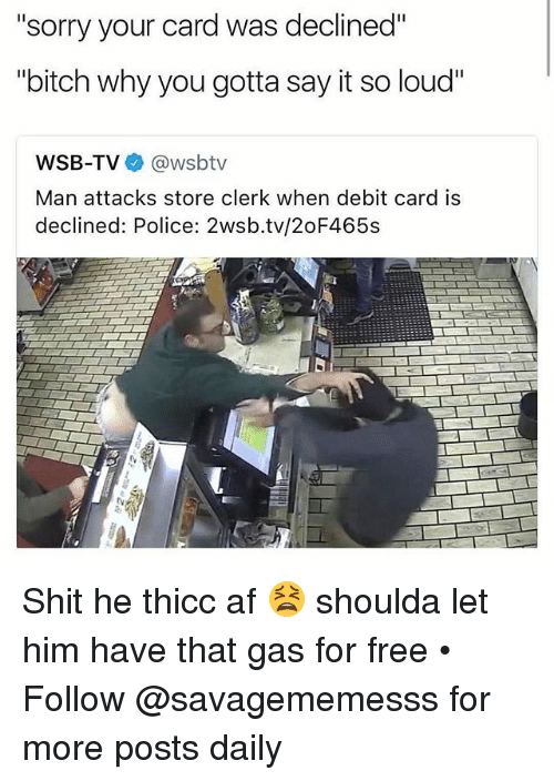 """Thicc Af: """"sorry your card was declined""""  """"bitch why you gotta say it so loud""""  bitch why you gotta say it so loud  WSB-TV@wsbtv  Man attacks store clerk when debit card is  declined: Police: 2wsb.tv/2oF465s Shit he thicc af 😫 shoulda let him have that gas for free • ➫➫ Follow @savagememesss for more posts daily"""