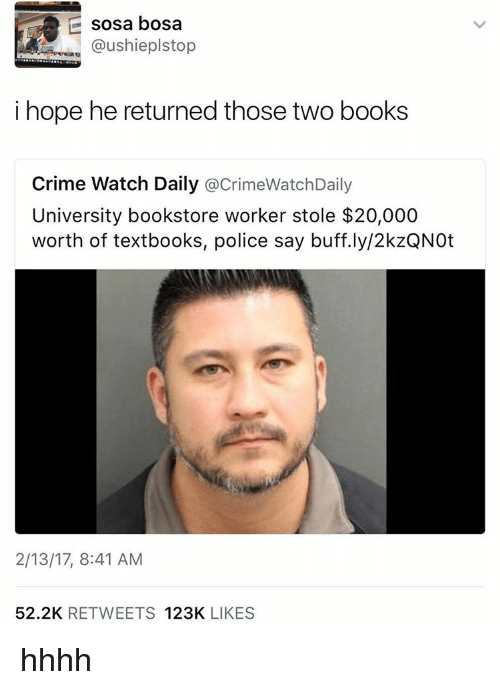 bosa: sosa bosa  @ushieplstop  i hope he returned those two books  Crime Watch Daily  acrimeWatchDaily  University bookstore worker stole $20,000  worth of textbooks, police say buff.ly/2kzQNOt  2/13/17, 8:41 AM  52.2K  RETWEETS  123K  LIKES hhhh