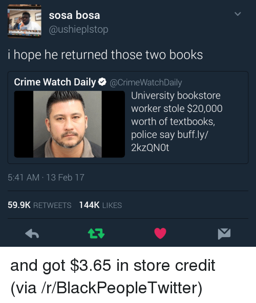 bosa: sosa bosa  @ushieplstop  i hope he returned those two books  Crime Watch Daily@CrimeWatchDaily  University bookstore  worker stole $20,000  worth of textbooks,  police say buff.ly/  2kzQNOt  5:41 AM 13 Feb 17  59.9K RETWEETS 144K LIKES <p>and got $3.65 in store credit (via /r/BlackPeopleTwitter)</p>