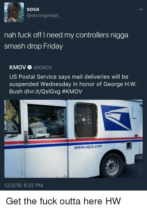 George H. W. Bush: sosa  @skrongmeat_  nah fuck off I need my controllers nigga  smash drop Friday  KMOV Ф @KMOV  US Postal Service says mail deliveries will be  suspended Wednesday in honor of George H.W.  Bush dlvr.it/QslGxg #KMOV  www.usps.com  12/3/18, 6:22 PM Get the fuck outta here HW