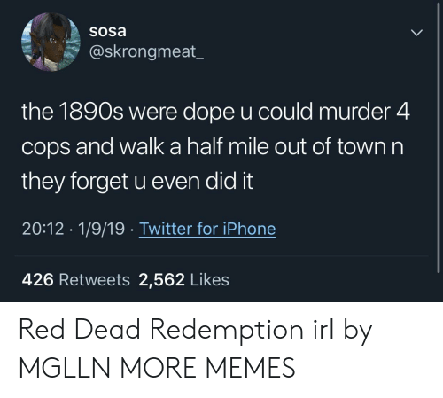 Dank, Dope, and Iphone: Sosa  @skrongmeat_  the 1890s were dope u could murder 4  cops and walk a half mile out of town n  they forget u even did it  20:12 1/9/19. Twitter for iPhone  426 Retweets 2,562 Likes Red Dead Redemption irl by MGLLN MORE MEMES