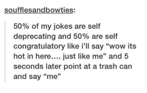 """Trash, Wow, and Jokes: soufflesandbowties:  50% of my jokes are self  deprecating and 50% are self  congratulatory like i'll say """"wow its  hot in here....just like me"""" and 5  seconds later point at a trash can  and say """"me  35"""