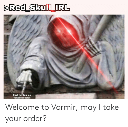 Soul, May, and Order: Soul for Soul no  Takesbacksies Welcome to Vormir, may I take your order?