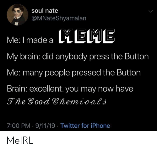 9/11, Iphone, and Twitter: soul nate  @MNateShyamalan  Me: I made a EME  My brain: did anybody press the Button  Me: many people pressed the Button  Brain: excellent. you may now have  The Good Chemicats  7:00 PM 9/11/19 Twitter for iPhone MeIRL