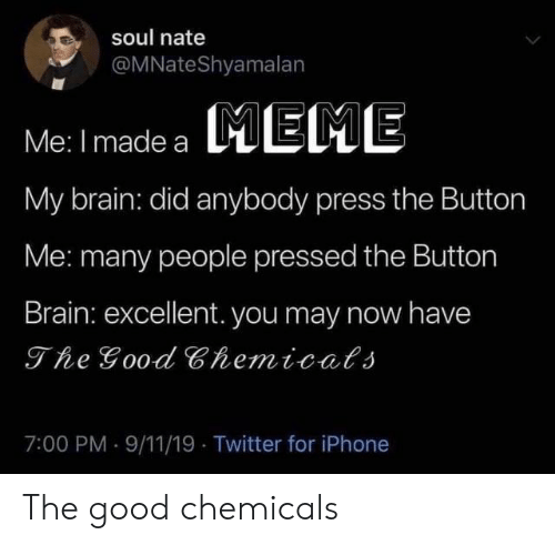 button: soul nate  @MNateShyamalan  MEME  Me: I made a  My brain: did anybody press the Button  Me: many people pressed the Button  Brain: excellent. you may now have  The Good Chemicals  7:00 PM 9/11/19 Twitter for iPhone The good chemicals