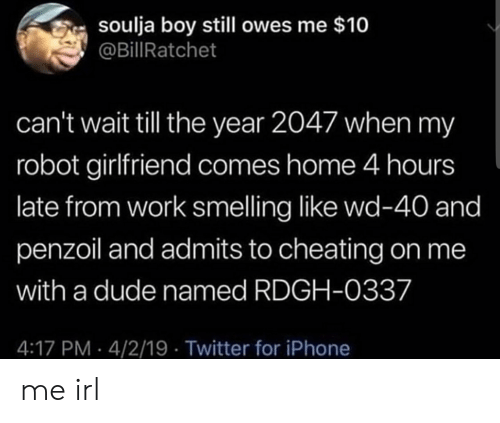 Cheating, Dude, and Iphone: soulja boy still owes me $10  @BillRatchet  can't wait tll the year 2047 when my  robot girlfriend comes home 4 hours  late from work smelling like wd-40 and  penzoil and admits to cheating on me  with a dude named RDGH-0337  4:17 PM 4/2/19 Twitter for iPhone me irl
