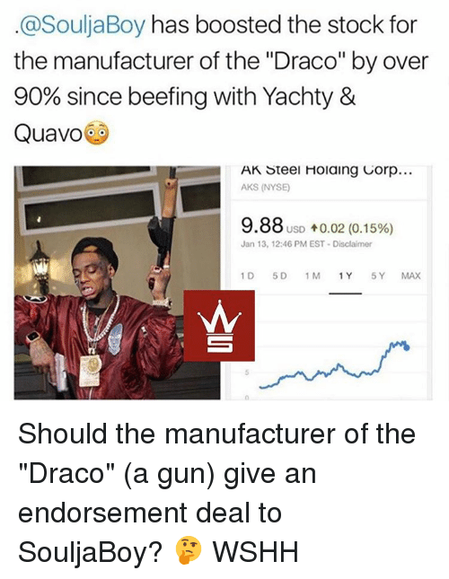 "Beef, Beef, and Memes: @SouljaBoy has boosted the stock for  the manufacturer of the ""Draco"" by over  90% since beefing with Yachty &  Quavo  AK Steel Holaing Corp...  AKS (NYSE)  9.88 USD 10.02 (0.15%)  Jan 13, 12:46 PM EST Disclaimer  1 D  5 D  1 M  1 Y  5 Y Should the manufacturer of the ""Draco"" (a gun) give an endorsement deal to SouljaBoy? 🤔 WSHH"