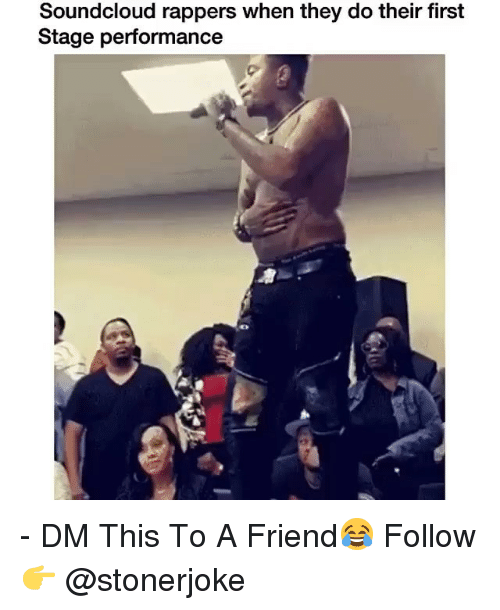 Memes, SoundCloud, and Rappers: Soundcloud rappers when they do their first  Stage performance - DM This To A Friend😂 Follow 👉 @stonerjoke