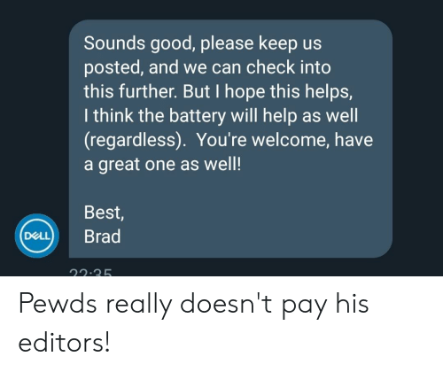 Best, Good, and Help: Sounds good, please keep us  posted, and we can check into  this further. But I hope this helps,  I think the battery will help as well  (regardless). You're welcome, have  a great one as well!  Best,  DeL) Brad  22.2 Pewds really doesn't pay his editors!