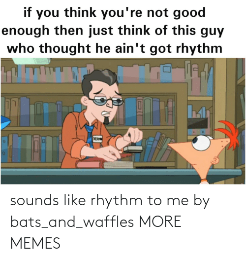 bats: sounds like rhythm to me by bats_and_waffles MORE MEMES