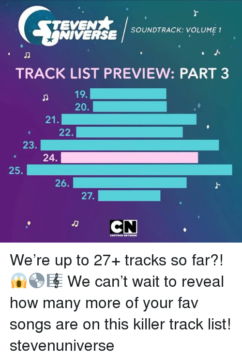 Cartoon Network, Memes, and Cartoon: SOUNDTRACK: VOLUME 1  NIVERSE  TRACK LIST PREVIEW: PART 3  19.  20.  21  22.  23  24.  25.  26.  27.  CN  CARTOON NETWORK We're up to 27+ tracks so far?! 😱💿🎼 We can't wait to reveal how many more of your fav songs are on this killer track list! stevenuniverse