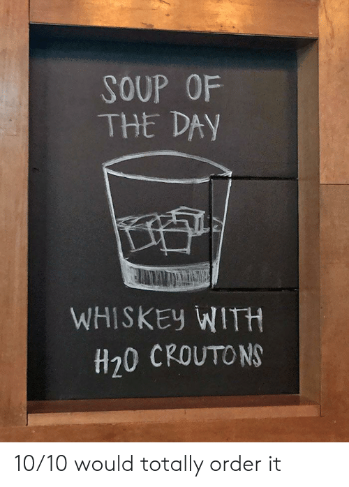 whiskey: SOUP OF  THE DAY  WHISKEY WITH  H20 CROUTONS 10/10 would totally order it