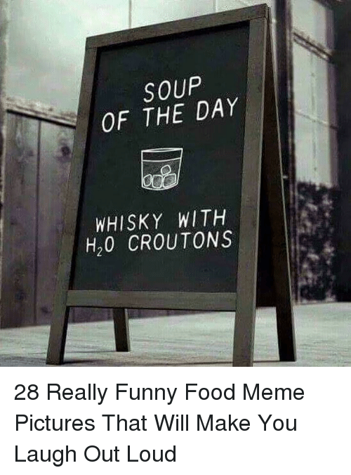 meme pictures: SOUP  OF THE DAY  WHISKY WITH  H20 CROUTONS 28 Really Funny Food Meme Pictures That Will Make You Laugh Out Loud