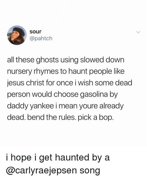 Daddy Yankee: sour  @pahtch  all these ghosts using slowed down  nursery rhymes to haunt people like  jesus christ for once i wish some dead  person would choose gasolina by  daddy yankee i mean youre already  dead. bend the rules. pick a bop. i hope i get haunted by a @carlyraejepsen song