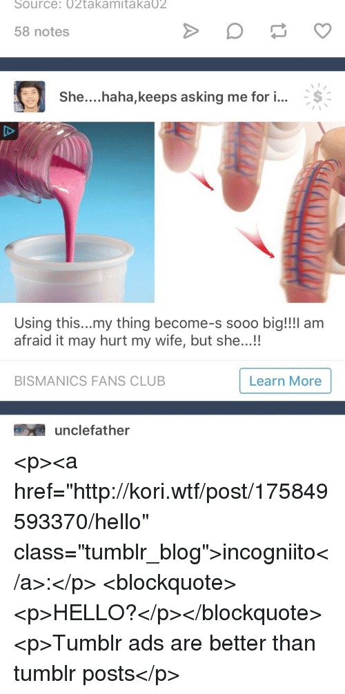 """Club, Hello, and Tumblr: Source: 02takamitaka02  58 notes  She... .haha,keeps asking me for i  Using this...my thing become-s sooo big!!!l am  afraid it may hurt my wife, but she...!  BISMANICS FANS CLUB  Learn More  unclefather <p><a href=""""http://kori.wtf/post/175849593370/hello"""" class=""""tumblr_blog"""">incogniito</a>:</p>  <blockquote><p>HELLO?</p></blockquote>  <p>Tumblr ads are better than tumblr posts</p>"""