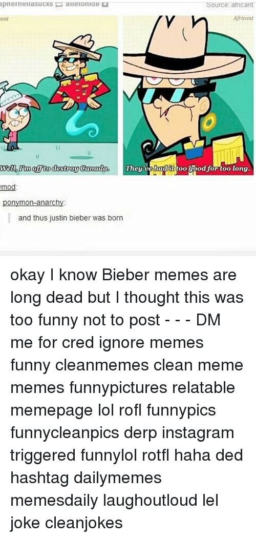 Bieber Memes: Source: atricant  ant  Africant  destroy Ganada  Welbrwatjto destroy Camadas They'vehadittoo goodjortoo long  mod  ponymon-anarchy  and thus justin bieber was born okay I know Bieber memes are long dead but I thought this was too funny not to post - - - DM me for cred ignore memes funny cleanmemes clean meme memes funnypictures relatable memepage lol rofl funnypics funnycleanpics derp instagram triggered funnylol rotfl haha ded hashtag dailymemes memesdaily laughoutloud lel joke cleanjokes