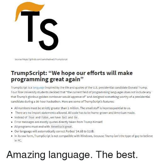 """America, Taken, and True: Source: https://github.com/samshadwell/TrumpScript  programming great again""""  TrumpScript is a language i  Four Rice University students decided that """"the current field o programming languages does not include any  that Trump's glorious golden combover would approve of"""" and designed something worthy of a presidential  candidate during a 36-hour hackathon. Here are some of TrumpScript's features:  All numbers must be strictly greater than 1 million. The small stuff is inconsequential to us.  There are no import statements allowed. All code has to be home-grown and American made.  Instead of True and False, we have fact and lie  Error messages are mostly quotes directly taken from Trump himself.  - All programs must end with America is great.  Our language will automatically correct Forbes' $4.5B to $10B.  In its raw form, TrumpScript is not compatible with Windows, because Trump isn't the type of guy to believe  in PC. Amazing language. The best."""
