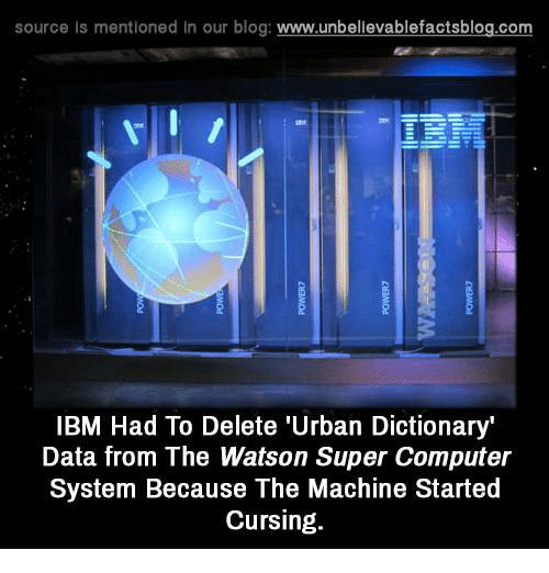 ibm: source Is mentioned In our blog  www.unbelievablefactsblog.com  IBM Had To Delete 'Urban Dictionary'  Data from The Watson Super Computer  System Because The Machine Started  Cursing.