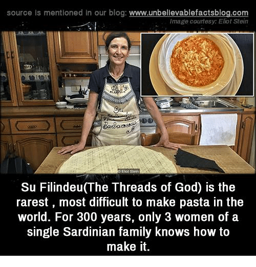 Eliot: source Is mentioned In our blog  www.unbelievablefactsblog.com  Image courtesy: Eliot Stein  Eliot Stein  Su Filindeu(The Threads of God) is the  rarest, most difficult to make pasta in the  world. For 300 years, only 3 women of a  single Sardinian family knows how to  make it.