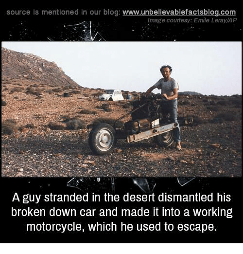 imags: source Is mentioned In our blog  www.unbelievablefactsblog.com  Image courtesy: Emile Leray/AP  A guy stranded in the desert dismantled his  broken down car and made it into a working  motorcycle, which he used to escape.
