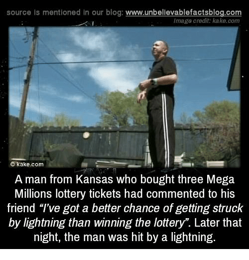 """imags: source Is mentioned In our blog  www.unbelievablefactsblog.com  Image credit: kake.com  C kake.com  A man from Kansas who bought three Mega  Millions lottery tickets had commented to his  friend """"I've got a better chance of getting struck  by lightning than winning the lottery"""". Later that  night, the man was hit by a lightning."""