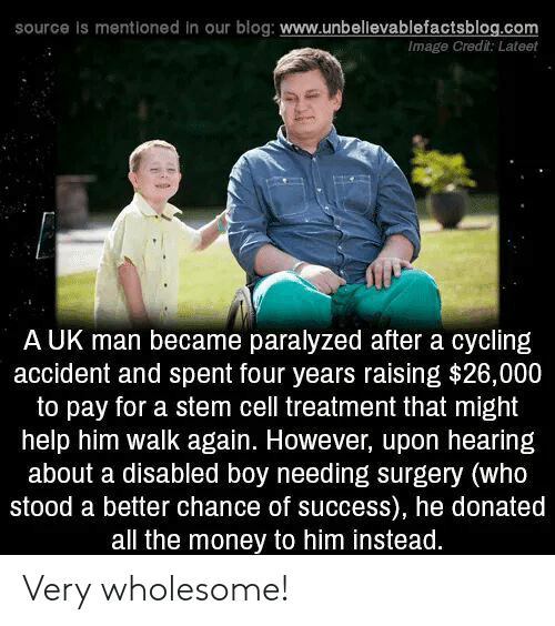 Money, Blog, and Help: source is mentioned in our blog: www.unbelievablefactsblog.com  Image Credit: Lateet  A UK man became paralyzed after a cycling  accident and spent four years raising $26,000  to pay for a stem cell treatment that might  help him walk again. However, upon hearing  about a disabled boy needing surgery (who  stood a better chance of success), he donated  all the money to him instead. Very wholesome!