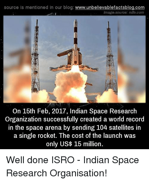 imags: source Is mentioned In our blog  www.unbelievablefactsblog.com  Image source: ndtv com  On 15th Feb, 2017, Indian Space Research  Organization successfully created a world record  in the space arena by sending 104 satellites in  a single rocket. The cost of the launch was  only US$ 15 million Well done ISRO - Indian Space Research Organisation!