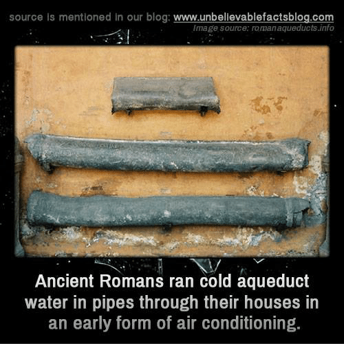 aqueduct: source is mentioned in our blog  www.unbelievablefactsblog.com  Image source: romanaqueducts.info  Ancient Romans ran cold aqueduct  water in pipes through their houses in  an early form of air conditioning.