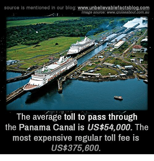 panama canal: source Is mentioned In our blog  www.unbelievablefactsblog.com  Image source: www.cruiseabout.com.au  The average toll to pass through  the Panama Canal is US$54,000. The  most expensive regular toll fee is  US$375,600.