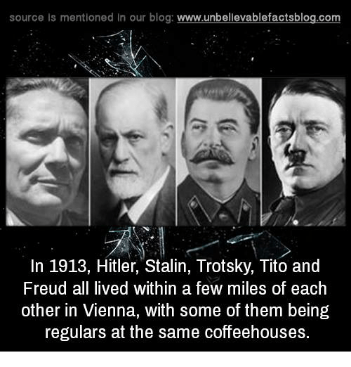 Trotsky: source Is mentioned In our blog  www.unbelievablefactsblog.com  In 1913, Hitler, Stalin, Trotsky, Tito and  Freud all lived within a few miles of each  other in Vienna, with some of them being  regulars at the same coffeehouses.