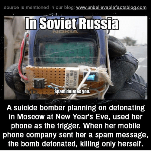 soviet russia: source Is mentioned In our blog  www.unbelievablefactsblog.com  In Soviet Russia  Spam deletes you.  A suicide bomber planning on detonating  In MOSCOW at New Year's Eve, used her  phone as the trigger. When her mobile  phone company sent her a spam message,  the bomb detonated, killing only herself.