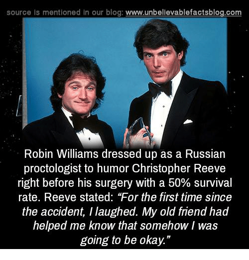 """Reev: source Is mentioned in our blog  www.unbelievablefactsblog.com  Robin Williams dressed up as a Russian  proctologist to humor Christopher Reeve  right before his surgery with a 50% survival  rate. Reeve stated: """"For the first time since  the accident, Ilaughed. My old friend had  helped me know that somehow/was  going to be okay."""""""