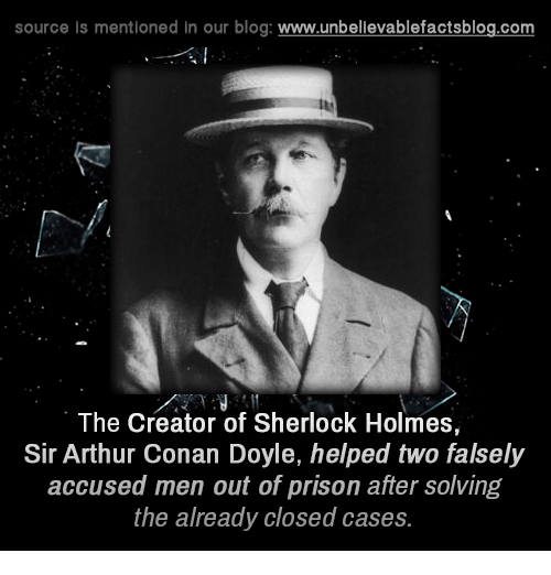 holms: source is mentioned in our blog  www.unbelievablefactsblog.com  The Creator of Sherlock Holmes,  Sir Arthur Conan Doyle, helped two falsely  accused men out of prison after solving  the already closed cases.