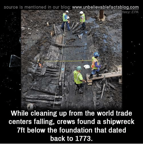 world-trade-centers: source Is mentioned in our blog  www.unbelievablefactsblog.com  While cleaning up from the world trade  centers falling, crews found a shipwreck  7ft below the foundation that dated  back to 1773.