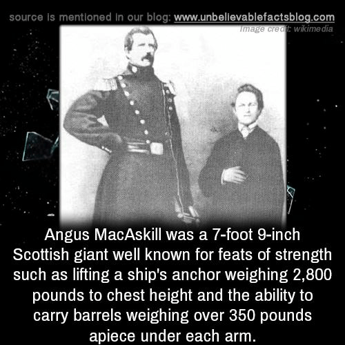feats: source is mentioned In our blog: www.unbelievablefactsblog.com  wikime dia  ge creatE  Angus MacAskill was a 7-foot 9-inch  Scottish giant well known for feats of strength  such as lifting a ship's anchor weighing 2,800  pounds to chest height and the ability to  carry barrels weighing over 350 pounds  apiece under each arm